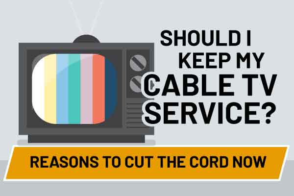 Should I Keep My Cable TV Service? Reasons to Cut the Cord NOW