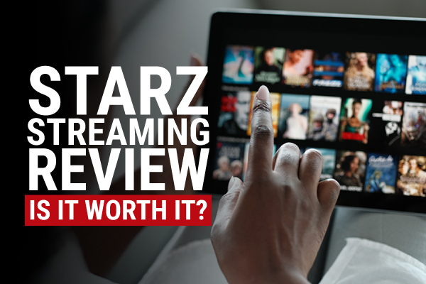 STARZ Review: Is a STARZ Subscription Worth It in 2021?